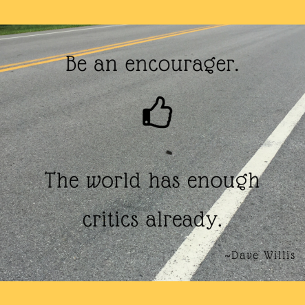 Be an encourager. The world has enough critics already.